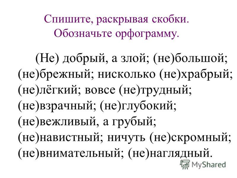 Спишите, раскрывая скобки. Обозначьте орфограмму. (Не) добрый, а злой; (не)большой; (не)брежный; нисколько (не)храбрый; (не)лёгкий; вовсе (не)трудный; (не)взрачный; (не)глубокий; (не)вежливый, а грубый; (не)навистный; ничуть (не)скромный; (не)внимате