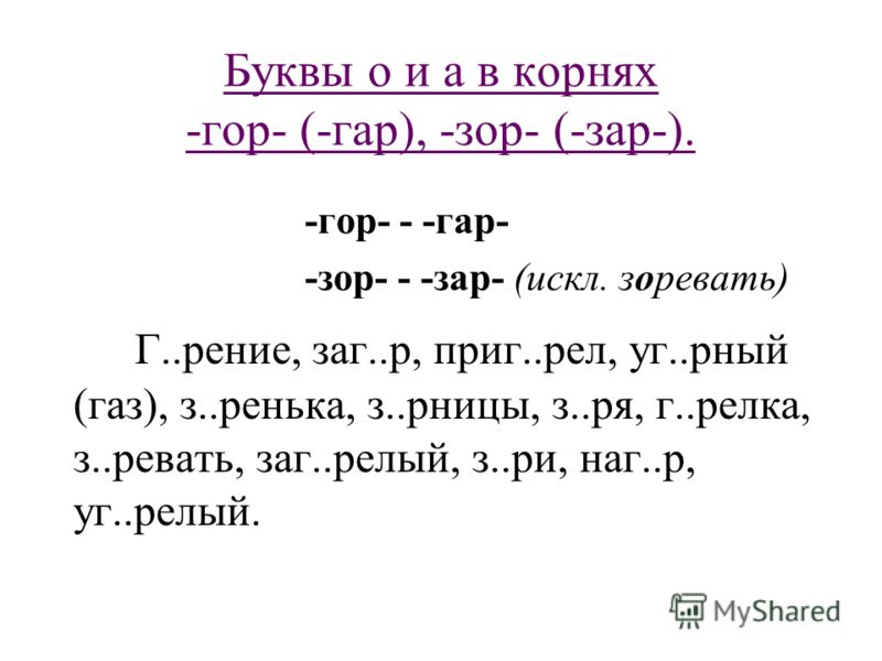 Буквы о и а в корнях -гор- (-гар), -зор- (-зар-). -гор- - -гар- -зор- - -зар- (искл. зоревать) Г..рение, заг..р, приг..рел, уг..рный (газ), з..ренька, з..рницы, з..ря, г..релка, з..ревать, заг..релый, з..ри, наг..р, уг..релый.