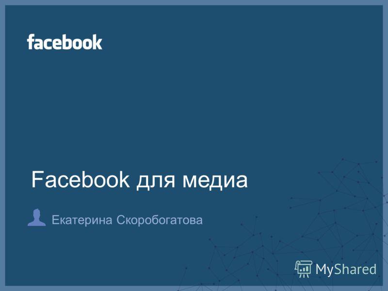 Екатерина Скоробогатова Facebook для медиа