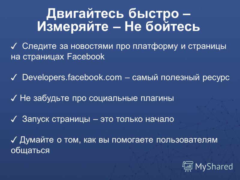 Следите за новостями про платформу и страницы на страницах Facebook Developers.facebook.com – самый полезный ресурс Не забудьте про социальные плагины Запуск страницы – это только начало Думайте о том, как вы помогаете пользователям общаться Двигайте