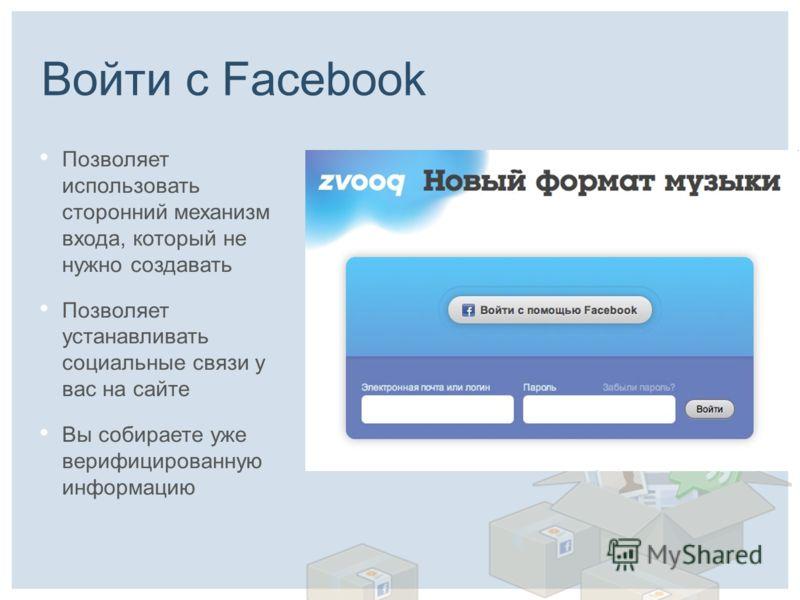 Войти с Facebook Позволяет использовать сторонний механизм входа, который не нужно создавать Позволяет устанавливать социальные связи у вас на сайте Вы собираете уже верифицированную информацию