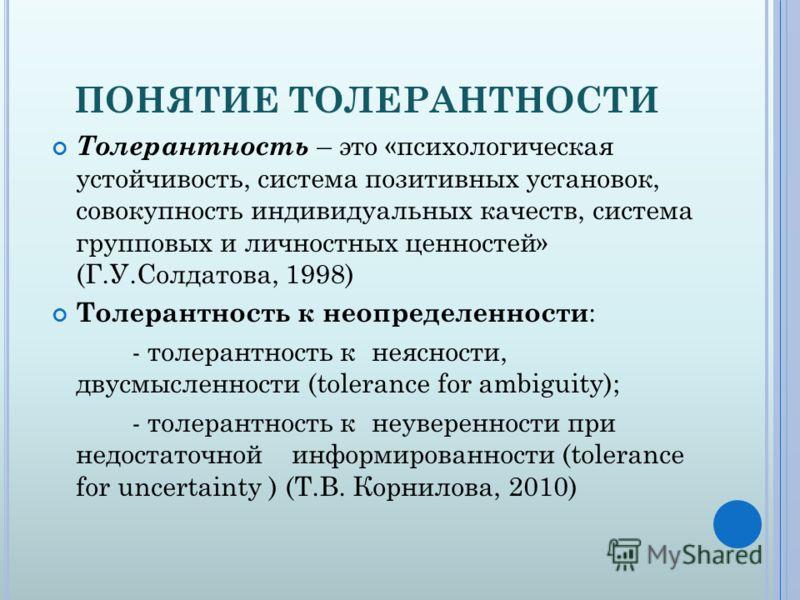 ПОНЯТИЕ ТОЛЕРАНТНОСТИ Толерантность – это «психологическая устойчивость, система позитивных установок, совокупность индивидуальных качеств, система групповых и личностных ценностей» (Г.У.Солдатова, 1998) Толерантность к неопределенности : - толерантн
