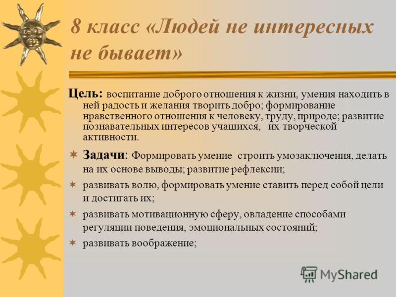 8 класс «Людей не интересных не бывает» Цель: воспитание доброго отношения к жизни, умения находить в ней радость и желания творить добро; формирование нравственного отношения к человеку, труду, природе; развитие познавательных интересов учащихся, их