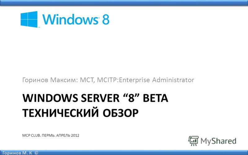WINDOWS SERVER 8 BETA ТЕХНИЧЕСКИЙ ОБЗОР MCP CLUB. ПЕРМЬ. АПРЕЛЬ 2012 Горинов Максим: MCT, MCITP:Enterprise Administrator