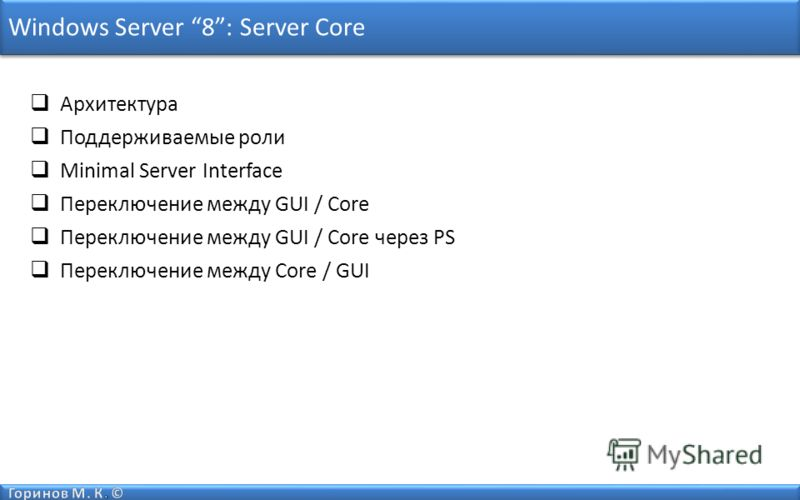 Windows Server 8: Server Core Архитектура Поддерживаемые роли Minimal Server Interface Переключение между GUI / Core Переключение между GUI / Core через PS Переключение между Core / GUI