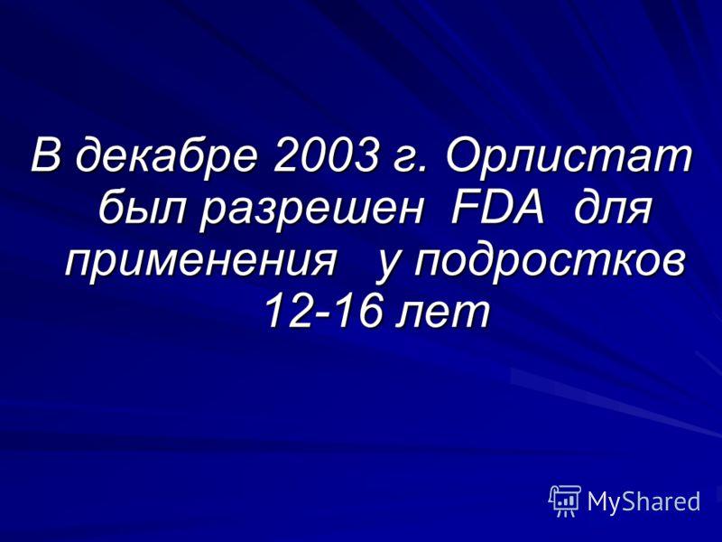 В декабре 2003 г. Орлистат был разрешен FDA для применения у подростков 12-16 лет