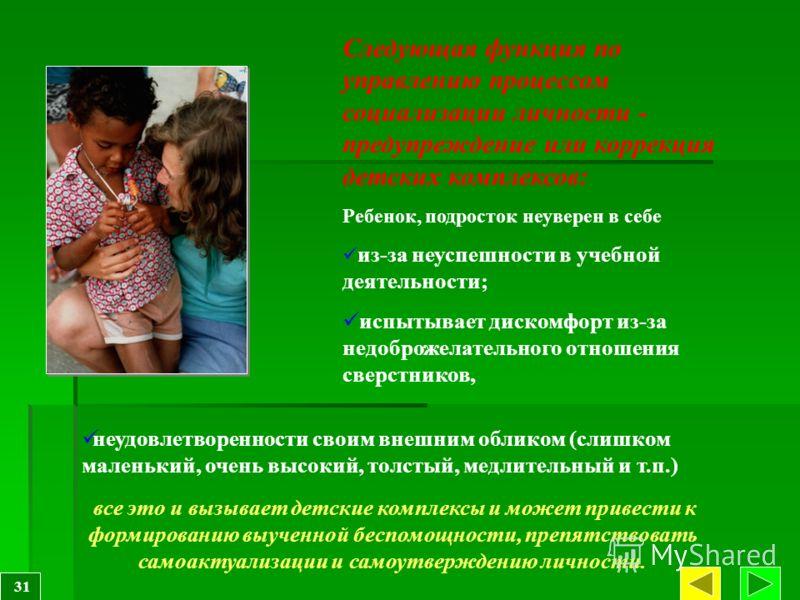 Следующая функция по управлению процессом социализации личности - предупреждение или коррекция детских комплексов: Ребенок, подросток неуверен в себе из-за неуспешности в учебной деятельности; испытывает дискомфорт из-за недоброжелательного отношения