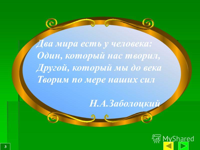 Два мира есть у человека: Один, который нас творил, Другой, который мы до века Творим по мере наших сил Н.А.Заболоцкий 3