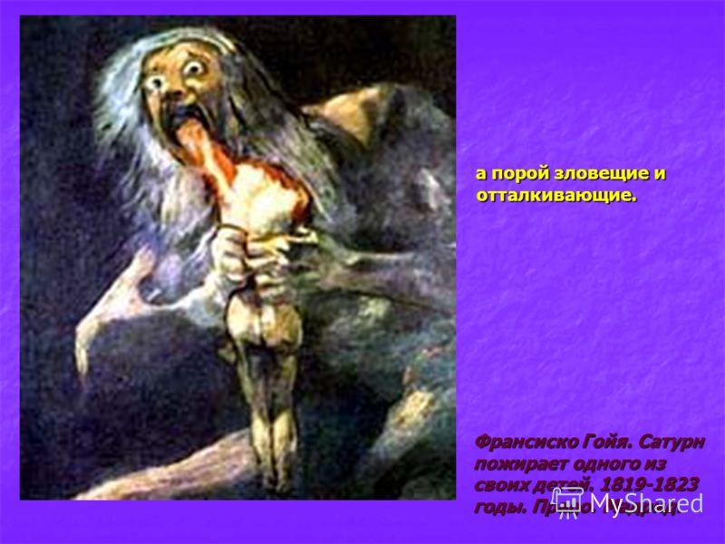а порой зловещие и отталкивающие. а порой зловещие и отталкивающие. Франсиско Гойя. Сатурн пожирает одного из своих детей. 1819-1823 годы. Прадо. Мадрид.