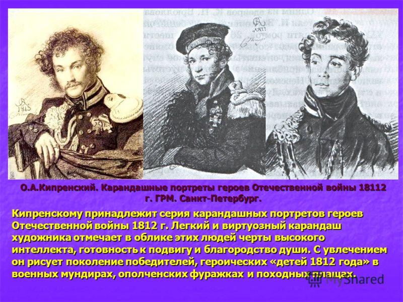 Кипренскому принадлежит серия карандашных портретов героев Отечественной войны 1812 г. Легкий и виртуозный карандаш художника отмечает в облике этих людей черты высокого интеллекта, готовность к подвигу и благородство души. С увлечением он рисует пок