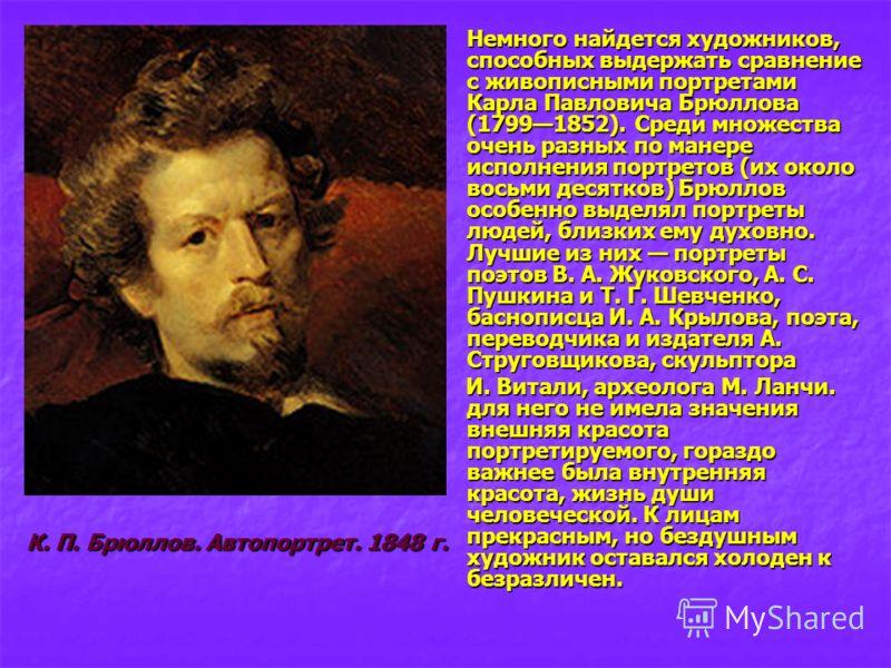 Немного найдется художников, способных выдержать сравнение с живописными портретами Карла Павловича Брюллова (17991852). Среди множества очень разных по манере исполнения портретов (их около восьми десятков) Брюллов особенно выделял портреты людей, б