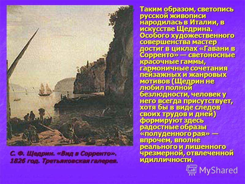 Таким образом, светопись русской живописи народилась в Италии, в искусстве Щедрина. Особого художественного совершенства мастер достиг в циклах «Гавани в Сорренто» светоносные красочные гаммы, гармоничные сочетания пейзажных и жанровых мотивов (Щедри