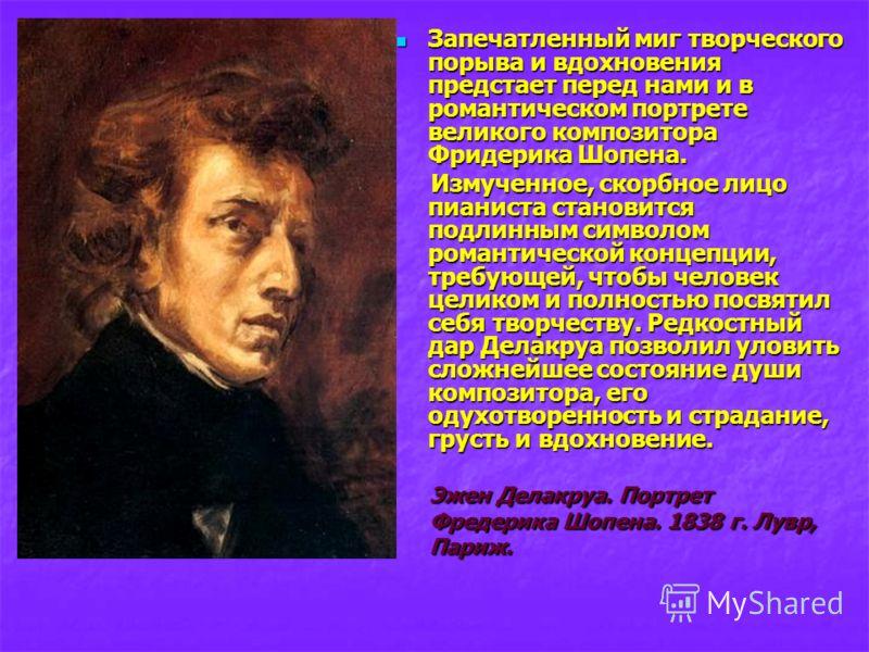 Запечатленный миг творческого порыва и вдохновения предстает перед нами и в романтическом портрете великого композитора Фридерика Шопена. Запечатленный миг творческого порыва и вдохновения предстает перед нами и в романтическом портрете великого комп