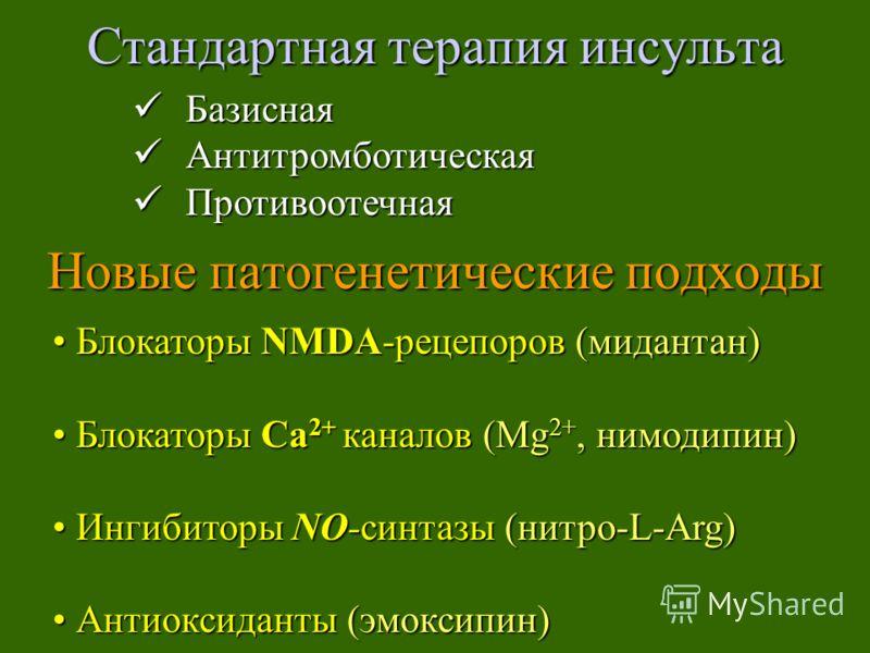 Стандартная терапия инсульта Новые патогенетические подходы Базисная Базисная Антитромботическая Антитромботическая Противоотечная Противоотечная Блокаторы NMDA-рецепоров (мидантан) Блокаторы NMDA-рецепоров (мидантан) Блокаторы Са 2+ каналов (Mg 2+,