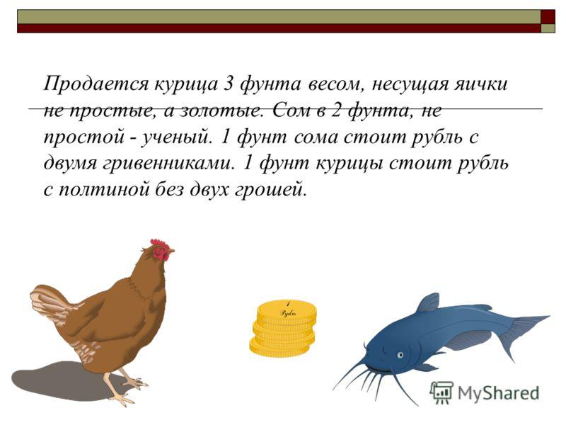 Продается курица 3 фунта весом, несущая яички не простые, а золотые. Сом в 2 фунта, не простой - ученый. 1 фунт сома стоит рубль с двумя гривенниками. 1 фунт курицы стоит рубль с полтиной без двух грошей.