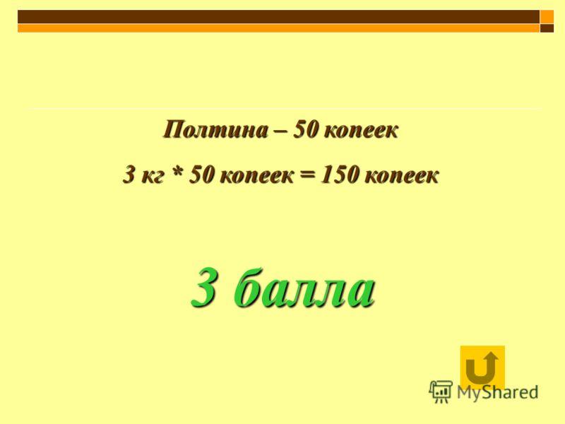 Полтина – 50 копеек 3 кг * 50 копеек = 150 копеек