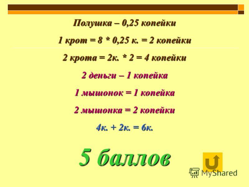 Полушка – 0,25 копейки 1 крот = 8 * 0,25 к. = 2 копейки 2 крота = 2к. * 2 = 4 копейки 2 деньги – 1 копейка 1 мышонок = 1 копейка 2 мышонка = 2 копейки 4к. + 2к. = 6к. 5 баллов