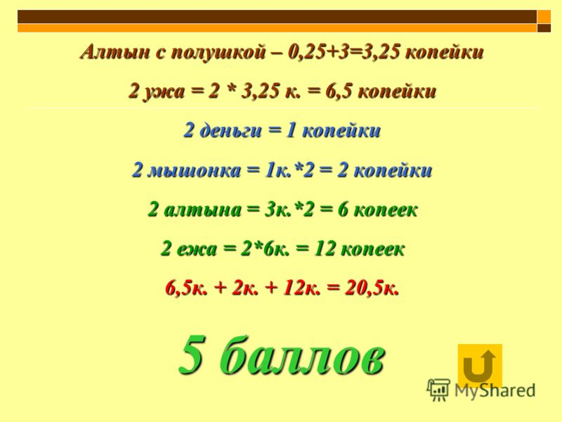 Алтын с полушкой – 0,25+3=3,25 копейки 2 ужа = 2 * 3,25 к. = 6,5 копейки 2 деньги = 1 копейки 2 мышонка = 1к.*2 = 2 копейки 2 алтына = 3к.*2 = 6 копеек 2 ежа = 2*6к. = 12 копеек 6,5к. + 2к. + 12к. = 20,5к.