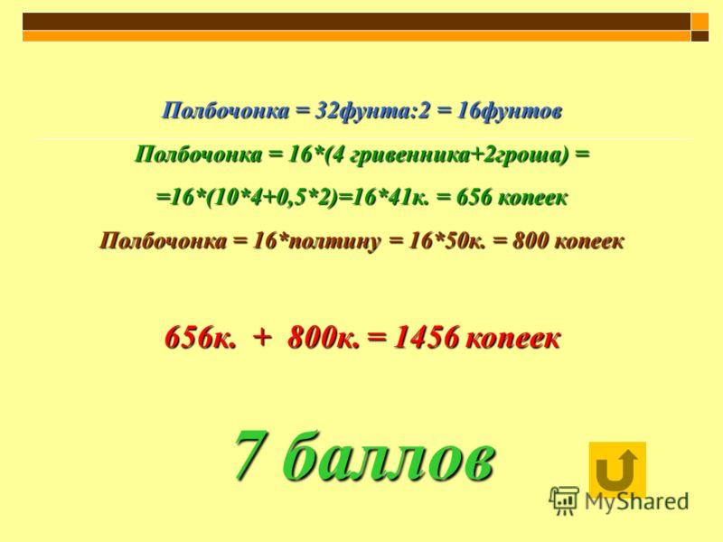 Полбочонка = 32фунта:2 = 16фунтов Полбочонка = 16*(4 гривенника+2гроша) = =16*(10*4+0,5*2)=16*41к. = 656 копеек Полбочонка = 16*полтину = 16*50к. = 800 копеек 656к. + 800к. = 1456 копеек