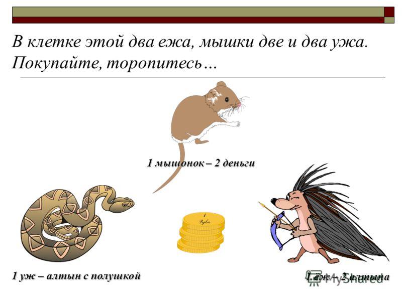 В клетке этой два ежа, мышки две и два ужа. Покупайте, торопитесь… 1 уж – алтын с полушкой 1 ёж – 2 алтына 1 мышонок – 2 деньги