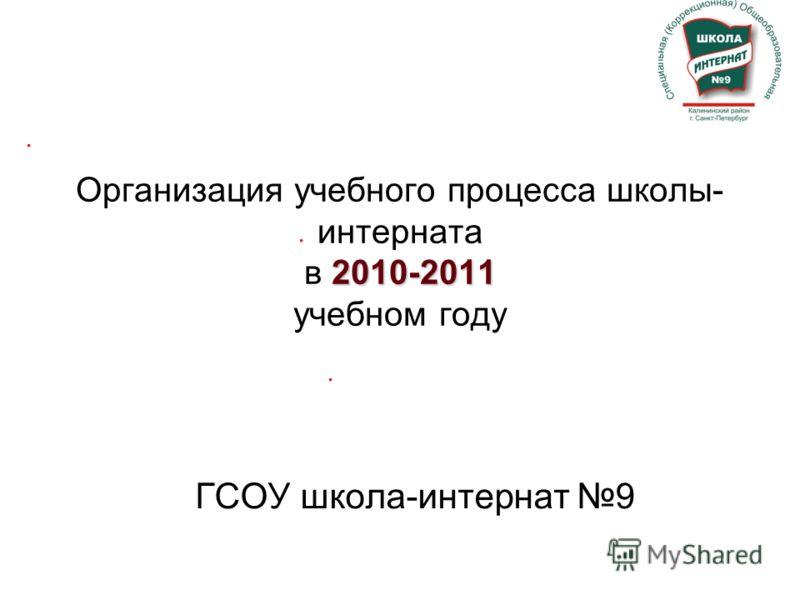 2010-2011 Организация учебного процесса школы- интерната в 2010-2011 учебном году ГСОУ школа-интернат 9