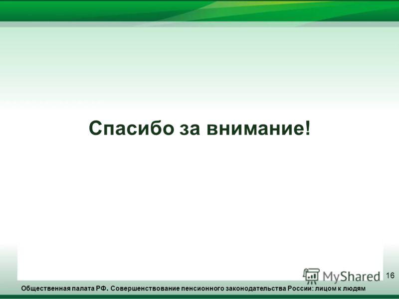 Общественная палата РФ. Совершенствование пенсионного законодательства России: лицом к людям 16 Спасибо за внимание!