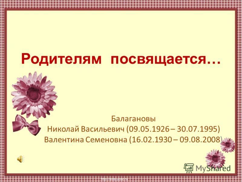 Родителям посвящается… Балагановы Николай Васильевич (09.05.1926 – 30.07.1995) Валентина Семеновна (16.02.1930 – 09.08.2008)