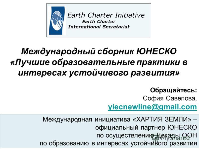 Международная инициатива «ХАРТИЯ ЗЕМЛИ» – официальный партнер ЮНЕСКО по осуществлению Декады ООН по образованию в интересах устойчивого развития The Earth Charter Initiative Earth Charter International Secretariat Международный сборник ЮНЕСКО «Лучшие