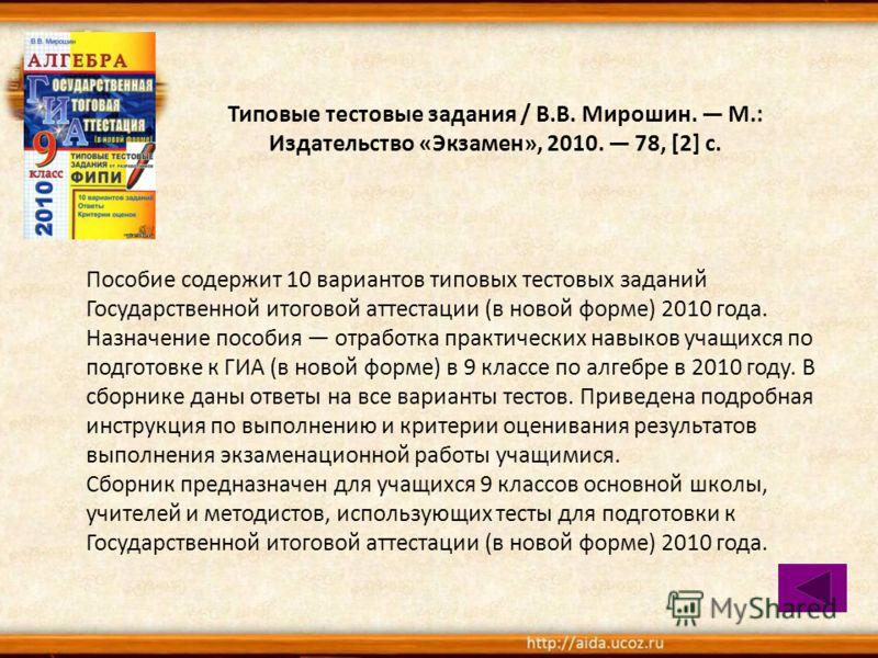 Типовые тестовые задания / В.В. Мирошин. М.: Издательство «Экзамен», 2010. 78, [2] с. Пособие содержит 10 вариантов типовых тестовых заданий Государственной итоговой аттестации (в новой форме) 2010 года. Назначение пособия отработка практических навы