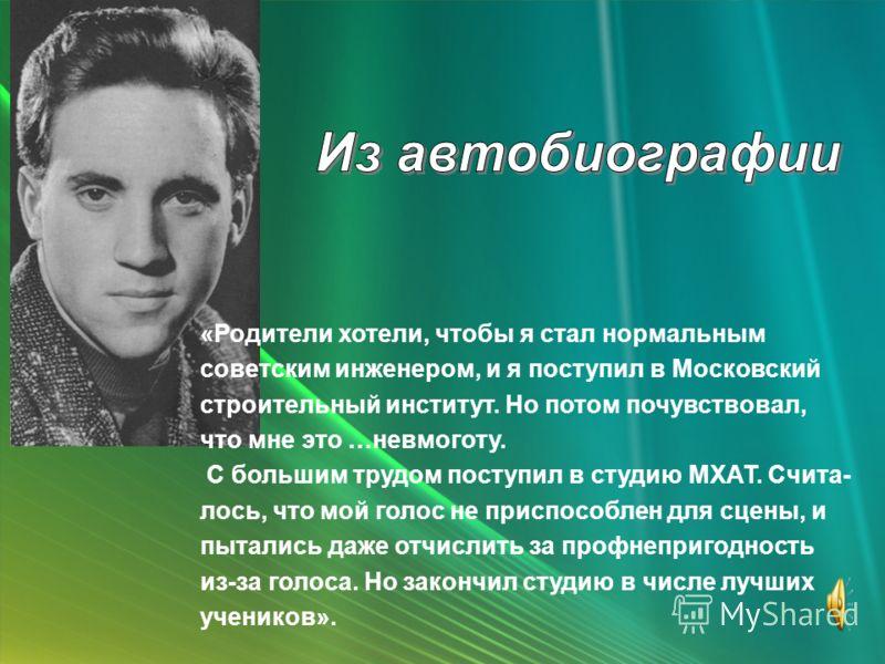 «Родители хотели, чтобы я стал нормальным советским инженером, и я поступил в Московский строительный институт. Но потом почувствовал, что мне это …невмоготу. С большим трудом поступил в студию МХАТ. Счита- лось, что мой голос не приспособлен для сце