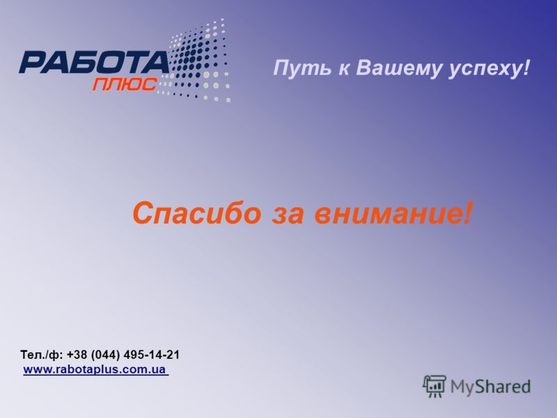 Путь к Вашему успеху! Спасибо за внимание! Тел./ф: +38 (044) 495-14-21 www.rabotaplus.com.ua