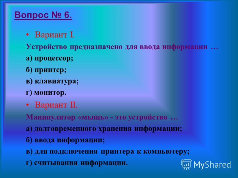 Вопрос 5. Вариант I. Компьютер – это … а) устройство для работы с текстами; б) устройство для обработки чисел; в) устройство для хранения информации; г) многофункциональное электронное устройство для работы с информацией. Вариант II. Для долговременн
