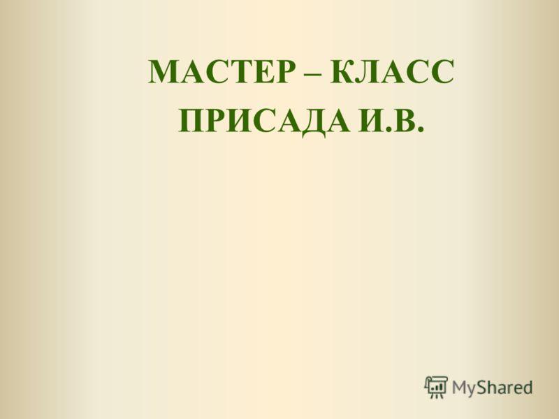 МАСТЕР – КЛАСС ПРИСАДА И.В.
