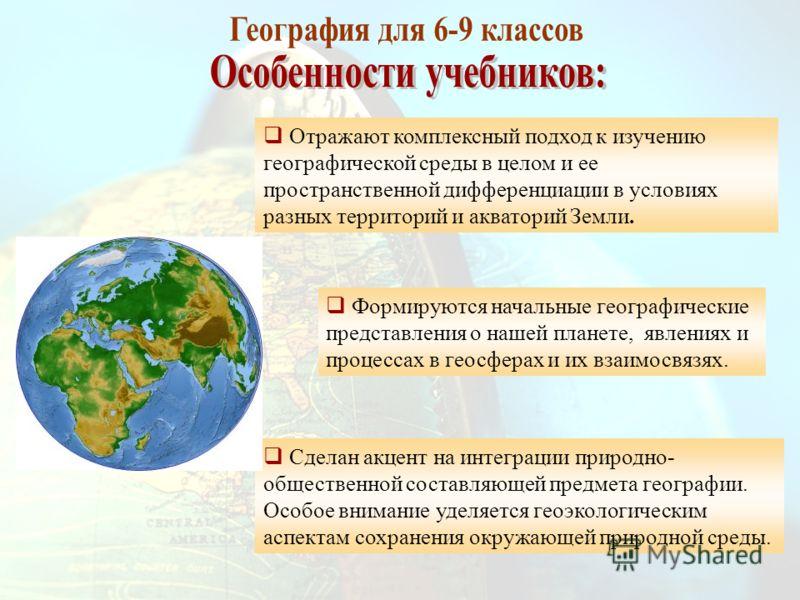 Отражают комплексный подход к изучению географической среды в целом и ее пространственной дифференциации в условиях разных территорий и акваторий Земли. Формируются начальные географические представления о нашей планете, явлениях и процессах в геосфе