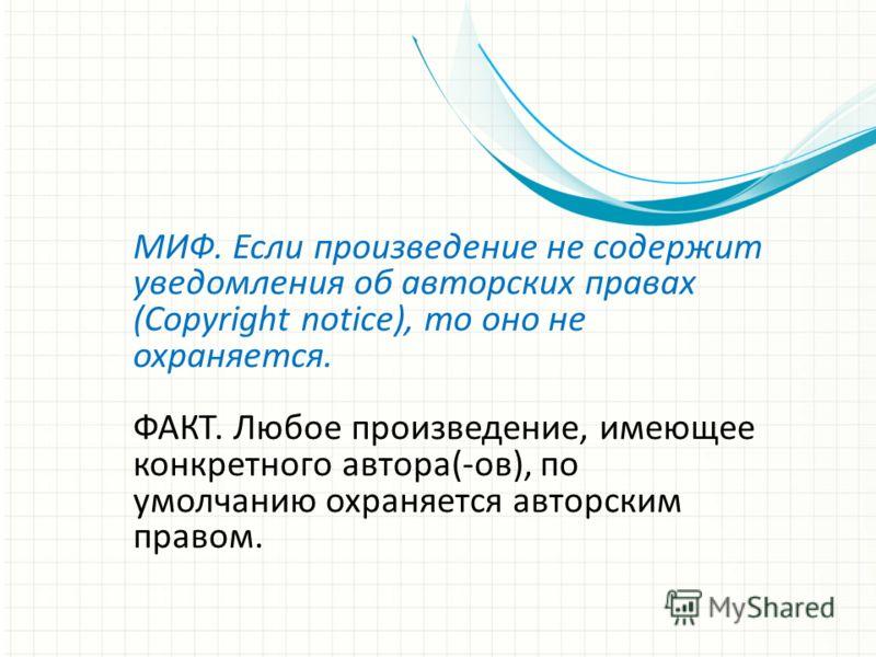 МИФ. Если произведение не содержит уведомления об авторских правах (Copyright notice), то оно не охраняется. ФАКТ. Любое произведение, имеющее конкретного автора(-ов), по умолчанию охраняется авторским правом.