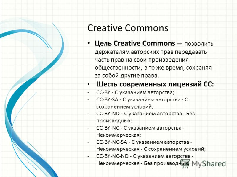 Creative Commons Цель Creative Commons позволить держателям авторских прав передавать часть прав на свои произведения общественности, в то же время, сохраняя за собой другие права. Шесть современных лицензий CC: -CC-BY - С указанием авторства; -CC-BY