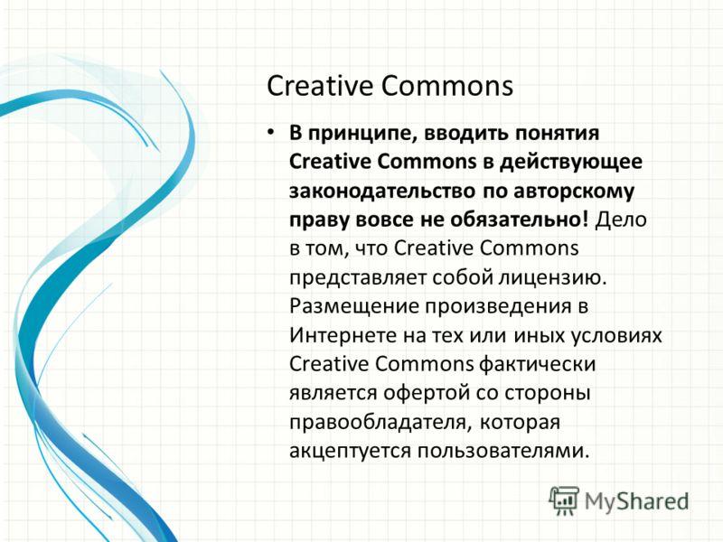 Creative Commons В принципе, вводить понятия Creative Commons в действующее законодательство по авторскому праву вовсе не обязательно! Дело в том, что Creative Commons представляет собой лицензию. Размещение произведения в Интернете на тех или иных у