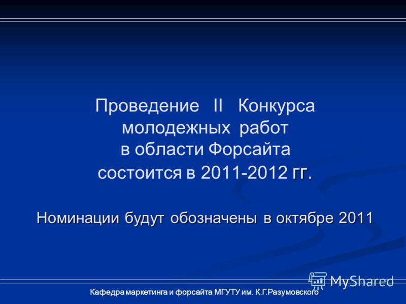 гг. Номинации будут обозначены в октябре 2011 Проведение II Конкурса молодежных работ в области Форсайта состоится в 2011-2012 гг. Номинации будут обозначены в октябре 2011 Кафедра маркетинга и форсайта МГУТУ им. К.Г.Разумовского