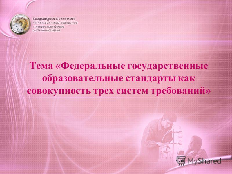Тема «Федеральные государственные образовательные стандарты как совокупность трех систем требований»