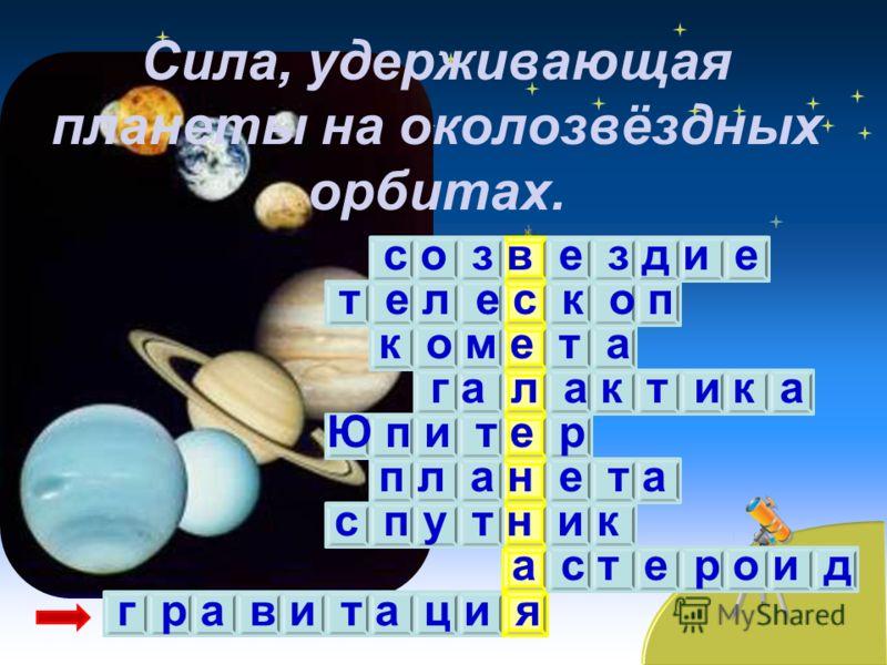 Сила, удерживающая планеты на околозвёздных орбитах. с о з в е з д и е т е л е с к о п к о м е т а г а л а к т и к а Ю п и т е р п л а н е т а с п у т н и к а с т е р о и д г р а в и т а ц и я