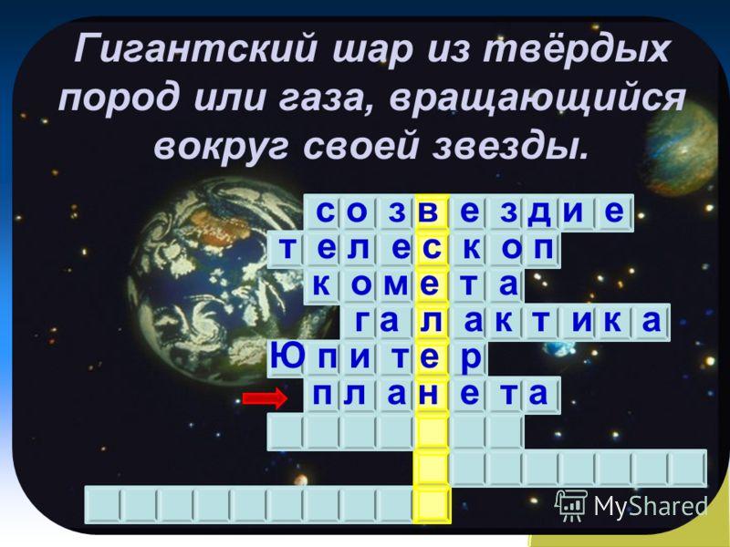 Гигантский шар из твёрдых пород или газа, вращающийся вокруг своей звезды. с о з в е з д и е т е л е с к о п к о м е т а г а л а к т и к а Ю п и т е р п л а н е т а