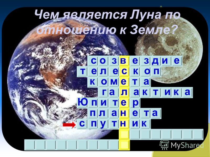 Чем является Луна по отношению к Земле? с о з в е з д и е т е л е с к о п к о м е т а г а л а к т и к а Ю п и т е р п л а н е т а с п у т н и к