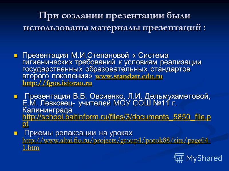 При создании презентации были использованы материалы презентаций : Презентация М.И.Степановой « Система гигиенических требований к условиям реализации государственных образовательных стандартов второго поколения» www.standart.edu.ru http://fgos.isior