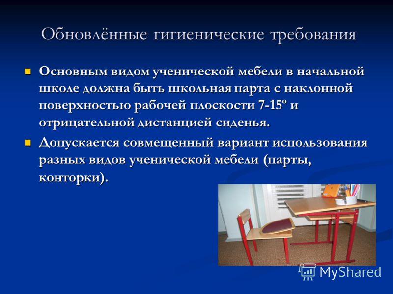 Обновлённые гигиенические требования Основным видом ученической мебели в начальной школе должна быть школьная парта с наклонной поверхностью рабочей плоскости 7-15º и отрицательной дистанцией сиденья. Основным видом ученической мебели в начальной шко