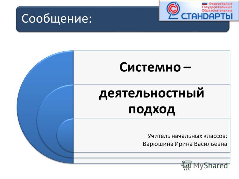Сообщение: Системно – деятельностный подход Учитель начальных классов: Варюшина Ирина Васильевна