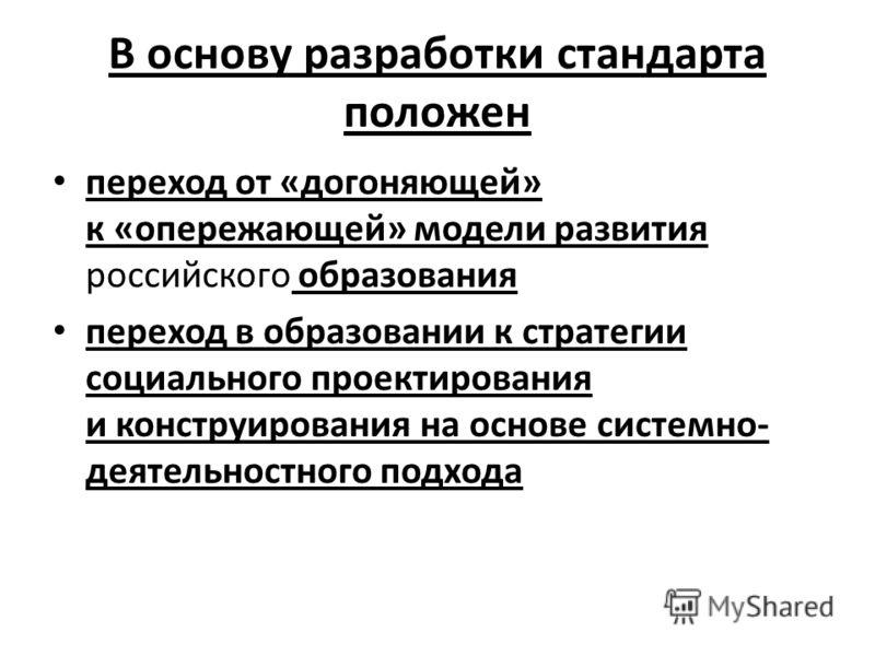 В основу разработки стандарта положен переход от «догоняющей» к «опережающей» модели развития российского образования переход в образовании к стратегии социального проектирования и конструирования на основе системно- деятельностного подхода