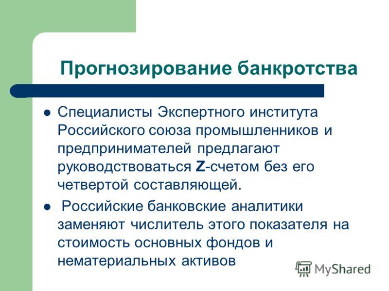 Прогнозирование банкротства Специалисты Экспертного института Российского союза промышленников и предпринимателей предлагают руководствоваться Z-счетом без его четвертой составляющей. Российские банковские аналитики заменяют числитель этого показател
