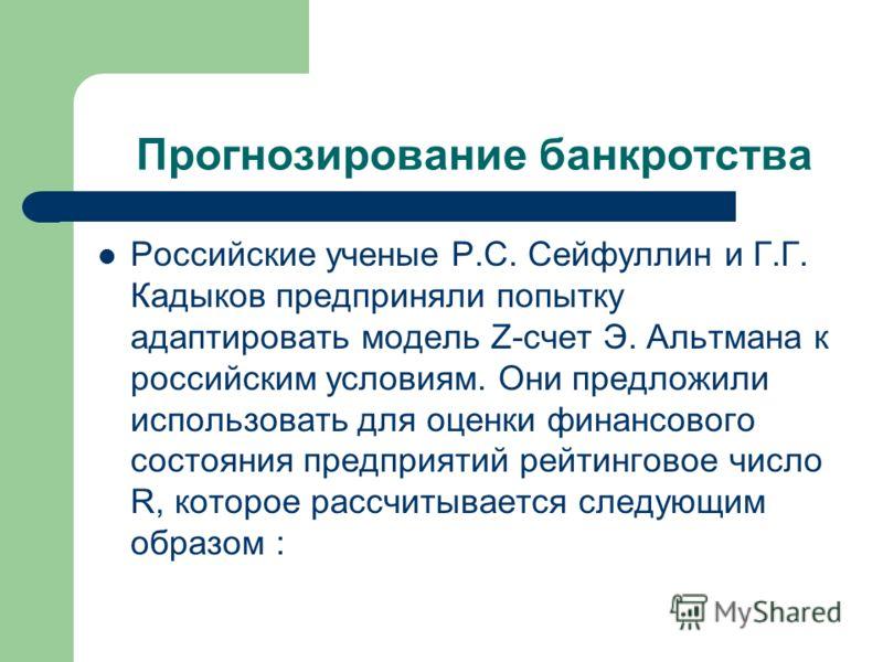 Прогнозирование банкротства Российские ученые Р.С. Сейфуллин и Г.Г. Кадыков предприняли попытку адаптировать модель Z-счет Э. Альтмана к российским условиям. Они предложили использовать для оценки финансового состояния предприятий рейтинговое число R