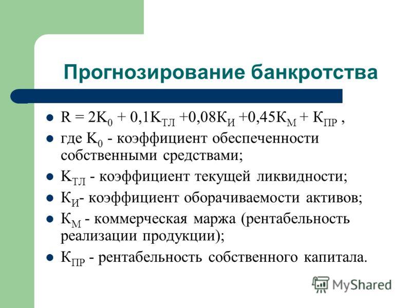 Прогнозирование банкротства R = 2K 0 + 0,1K ТЛ +0,08К И +0,45К М + К ПР, где K 0 - коэффициент обеспеченности собственными средствами; K ТЛ - коэффициент текущей ликвидности; К И - коэффициент оборачиваемости активов; К М - коммерческая маржа (рентаб