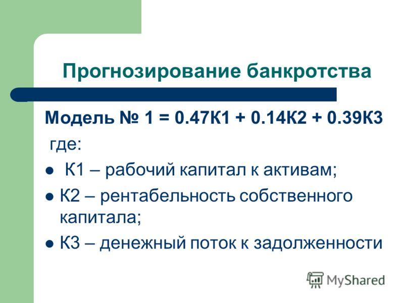 Прогнозирование банкротства Модель 1 = 0.47К1 + 0.14К2 + 0.39К3 где: К1 – рабочий капитал к активам; К2 – рентабельность собственного капитала; К3 – денежный поток к задолженности